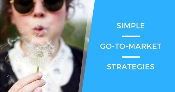 A Simple Way To Build Your Go-To-Market Strategy